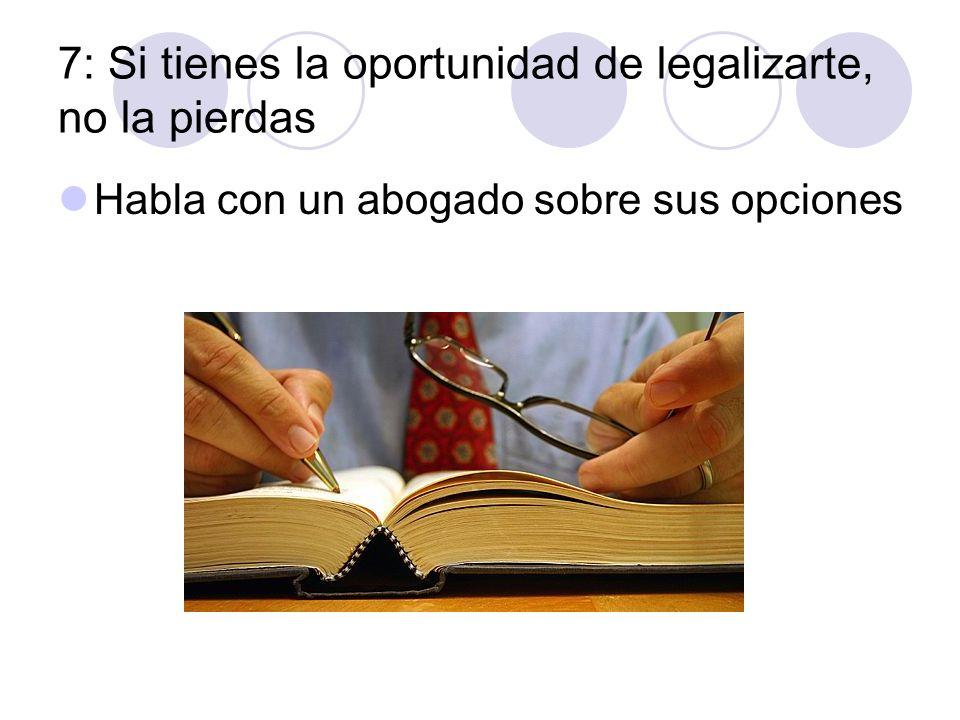 7: Si tienes la oportunidad de legalizarte, no la pierdas Habla con un abogado sobre sus opciones