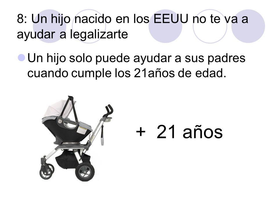 8: Un hijo nacido en los EEUU no te va a ayudar a legalizarte Un hijo solo puede ayudar a sus padres cuando cumple los 21años de edad. + 21 años