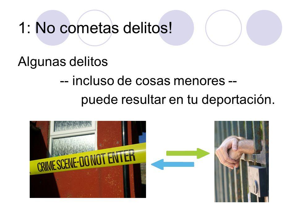 1: No cometas delitos! Algunas delitos -- incluso de cosas menores -- puede resultar en tu deportación.