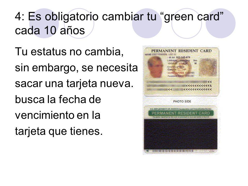 4: Es obligatorio cambiar tu green card cada 10 años Tu estatus no cambia, sin embargo, se necesita sacar una tarjeta nueva. busca la fecha de vencimi