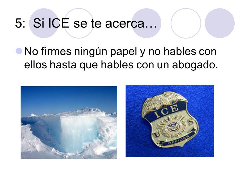 5: Si ICE se te acerca… No firmes ningún papel y no hables con ellos hasta que hables con un abogado.