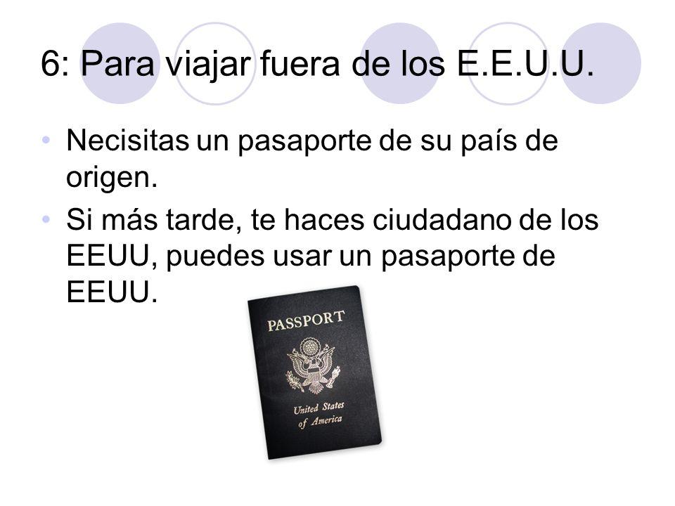 6: Para viajar fuera de los E.E.U.U. Necisitas un pasaporte de su país de origen. Si más tarde, te haces ciudadano de los EEUU, puedes usar un pasapor
