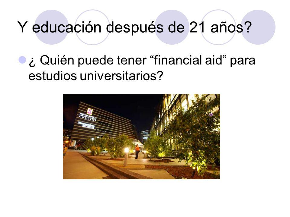 Y educación después de 21 años? ¿ Quién puede tener financial aid para estudios universitarios?