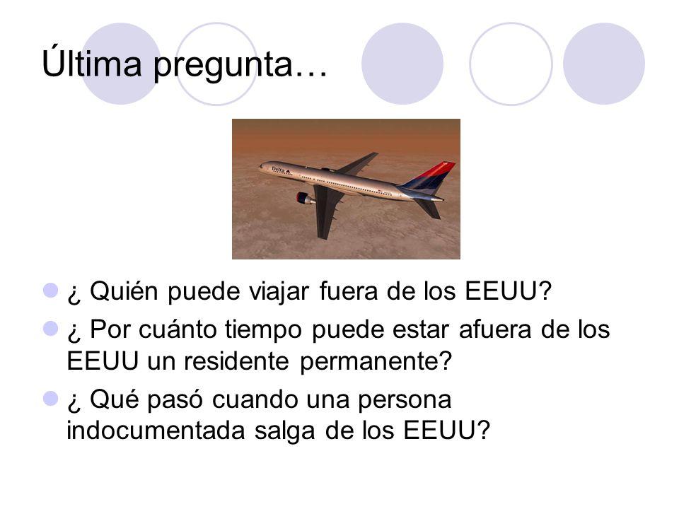 Última pregunta… ¿ Quién puede viajar fuera de los EEUU? ¿ Por cuánto tiempo puede estar afuera de los EEUU un residente permanente? ¿ Qué pasó cuando