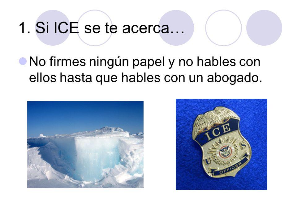 1. Si ICE se te acerca… No firmes ningún papel y no hables con ellos hasta que hables con un abogado.