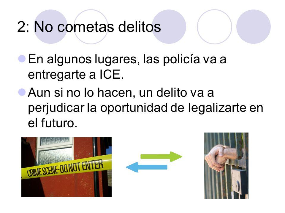 2: No cometas delitos En algunos lugares, las policía va a entregarte a ICE. Aun si no lo hacen, un delito va a perjudicar la oportunidad de legalizar