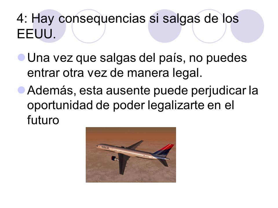 4: Hay consequencias si salgas de los EEUU. Una vez que salgas del país, no puedes entrar otra vez de manera legal. Además, esta ausente puede perjudi