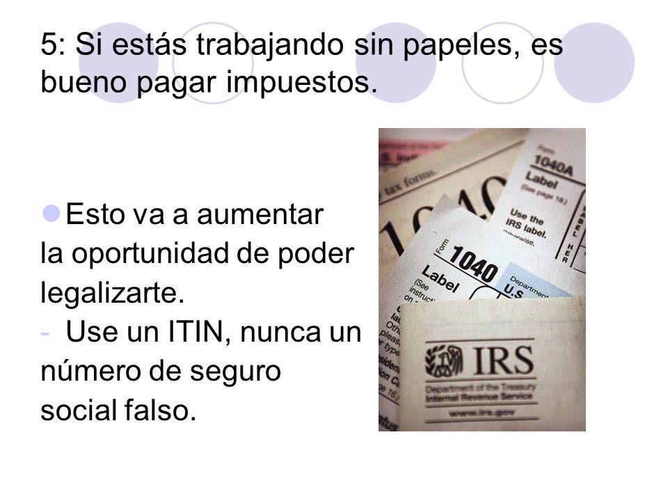 5: Si estás trabajando sin papeles, es bueno pagar impuestos. Esto va a aumentar la oportunidad de poder legalizarte. -Use un ITIN, nunca un número de