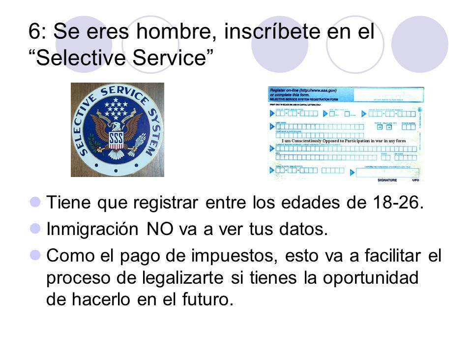 6: Se eres hombre, inscríbete en el Selective Service Tiene que registrar entre los edades de 18-26. Inmigración NO va a ver tus datos. Como el pago d