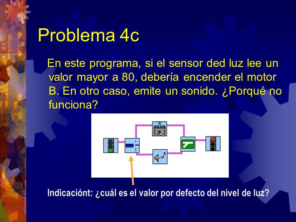 Problema 4c En este programa, si el sensor ded luz lee un valor mayor a 80, debería encender el motor B. En otro caso, emite un sonido. ¿Porqué no fun