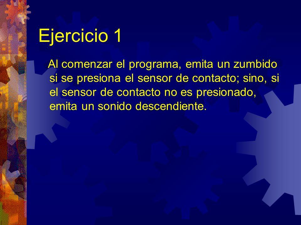 Ejercicio 1 Al comenzar el programa, emita un zumbido si se presiona el sensor de contacto; sino, si el sensor de contacto no es presionado, emita un