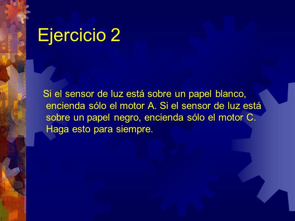 Ejercicio 2 Si el sensor de luz está sobre un papel blanco, encienda sólo el motor A. Si el sensor de luz está sobre un papel negro, encienda sólo el