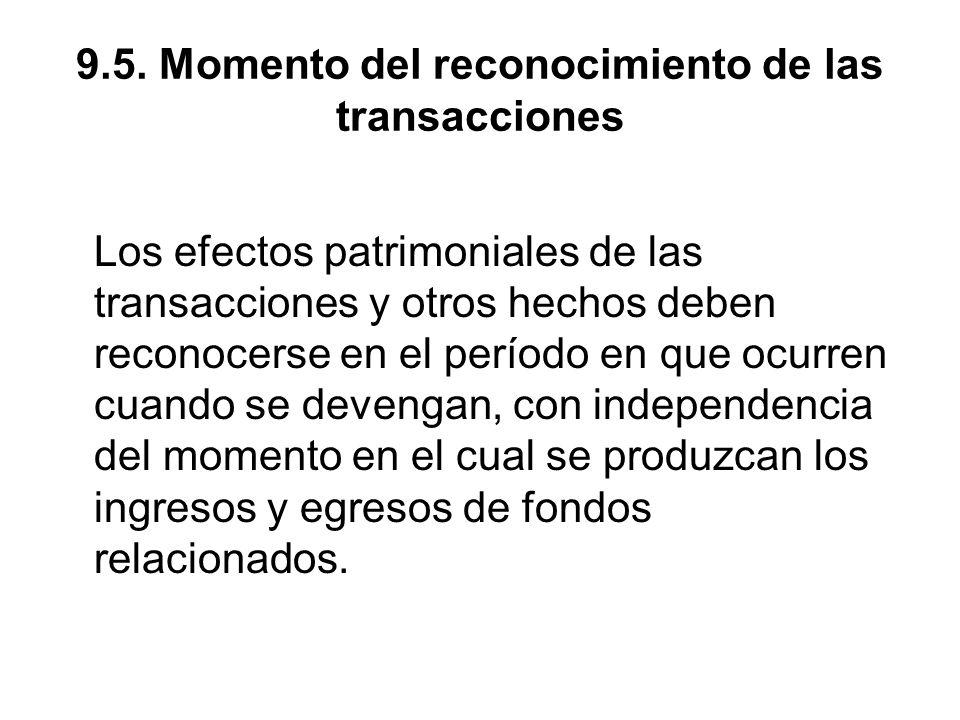 9.5. Momento del reconocimiento de las transacciones Los efectos patrimoniales de las transacciones y otros hechos deben reconocerse en el período en