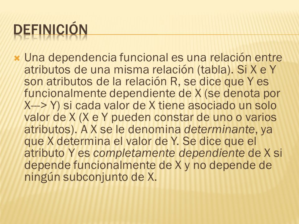 Una dependencia funcional es una relación entre atributos de una misma relación (tabla).