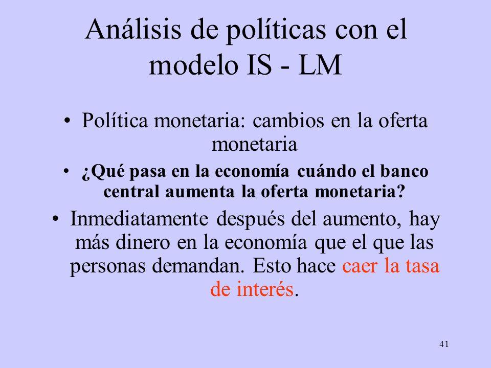 41 Análisis de políticas con el modelo IS - LM Política monetaria: cambios en la oferta monetaria ¿Qué pasa en la economía cuándo el banco central aum
