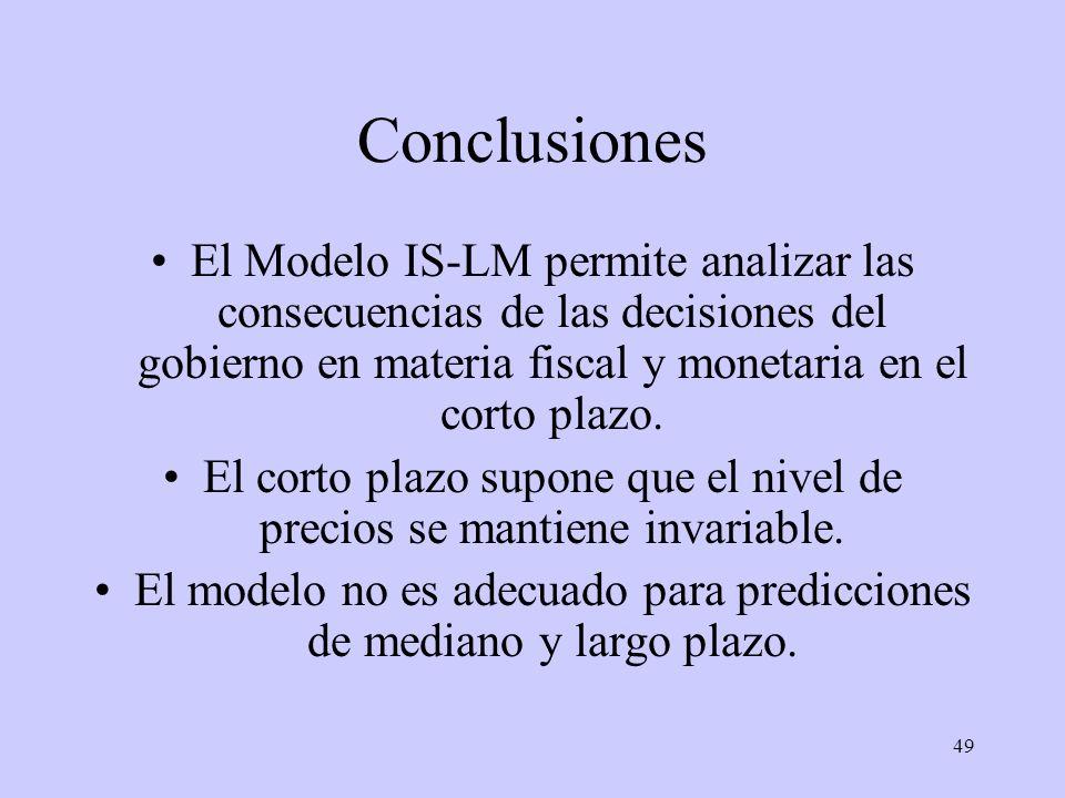 49 Conclusiones El Modelo IS-LM permite analizar las consecuencias de las decisiones del gobierno en materia fiscal y monetaria en el corto plazo. El