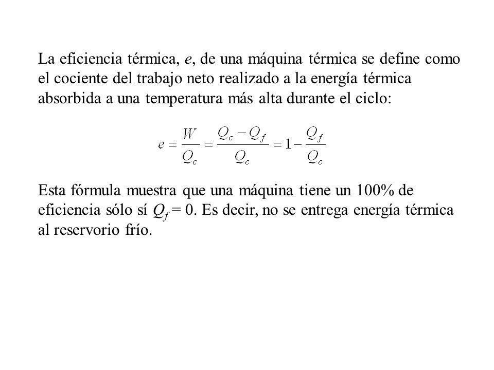 La eficiencia térmica, e, de una máquina térmica se define como el cociente del trabajo neto realizado a la energía térmica absorbida a una temperatura más alta durante el ciclo: Esta fórmula muestra que una máquina tiene un 100% de eficiencia sólo sí Q f = 0.