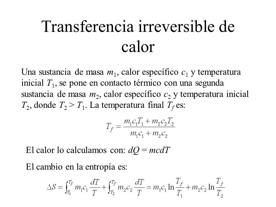 Transferencia irreversible de calor Una sustancia de masa m 1, calor específico c 1 y temperatura inicial T 1, se pone en contacto térmico con una segunda sustancia de masa m 2, calor específico c 2 y temperatura inicial T 2, donde T 2 > T 1.