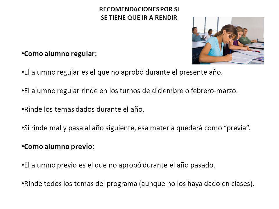 RECOMENDACIONES POR SI SE TIENE QUE IR A RENDIR Como alumno regular: El alumno regular es el que no aprobó durante el presente año. El alumno regular