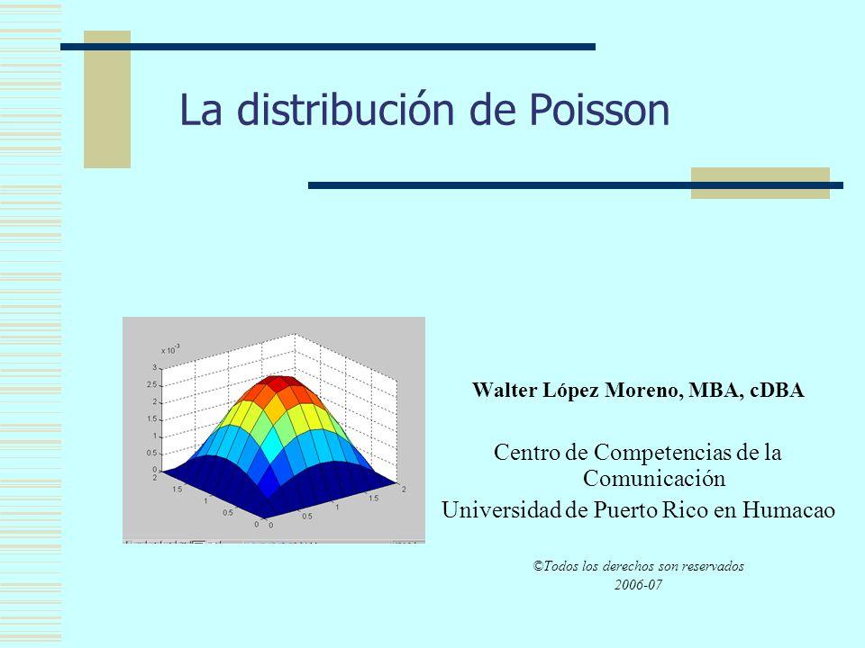La distribución de Poisson Walter López Moreno, MBA, cDBA Centro de Competencias de la Comunicación Universidad de Puerto Rico en Humacao ©Todos los derechos son reservados 2006-07