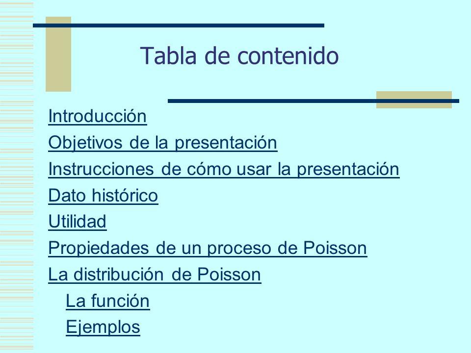 Tabla de contenido Introducción Objetivos de la presentación Instrucciones de cómo usar la presentación Dato histórico Utilidad Propiedades de un proceso de Poisson La distribución de Poisson La función Ejemplos