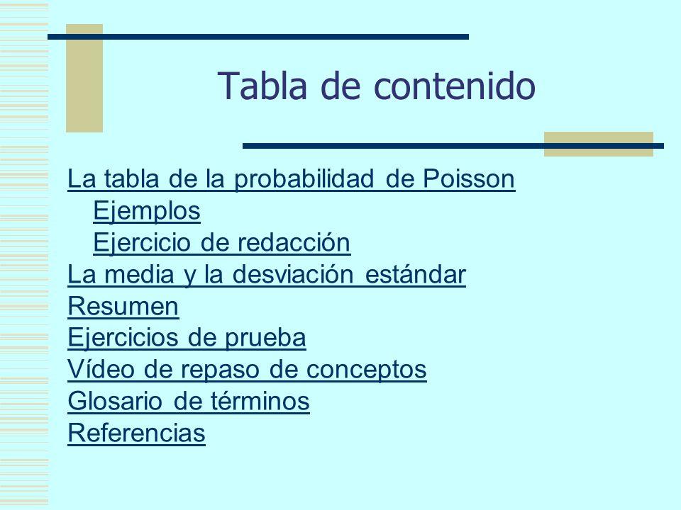 Tabla de contenido La tabla de la probabilidad de Poisson Ejemplos Ejercicio de redacción La media y la desviación estándar Resumen Ejercicios de prueba Vídeo de repaso de conceptos Glosario de términos Referencias