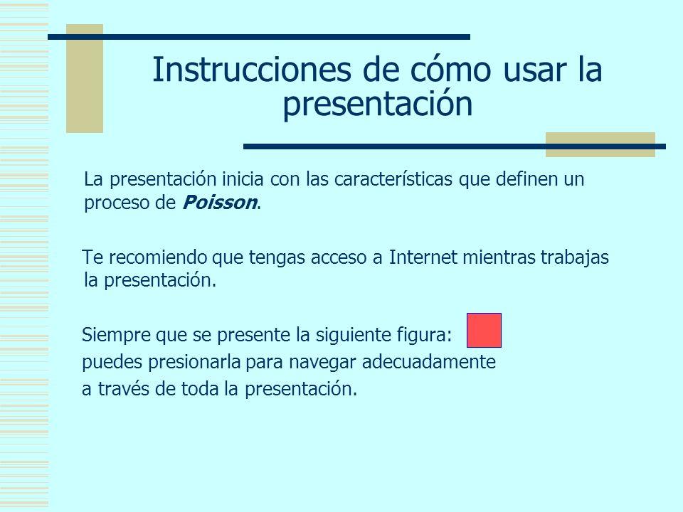 Instrucciones de cómo usar la presentación La presentación inicia con las características que definen un proceso de Poisson.