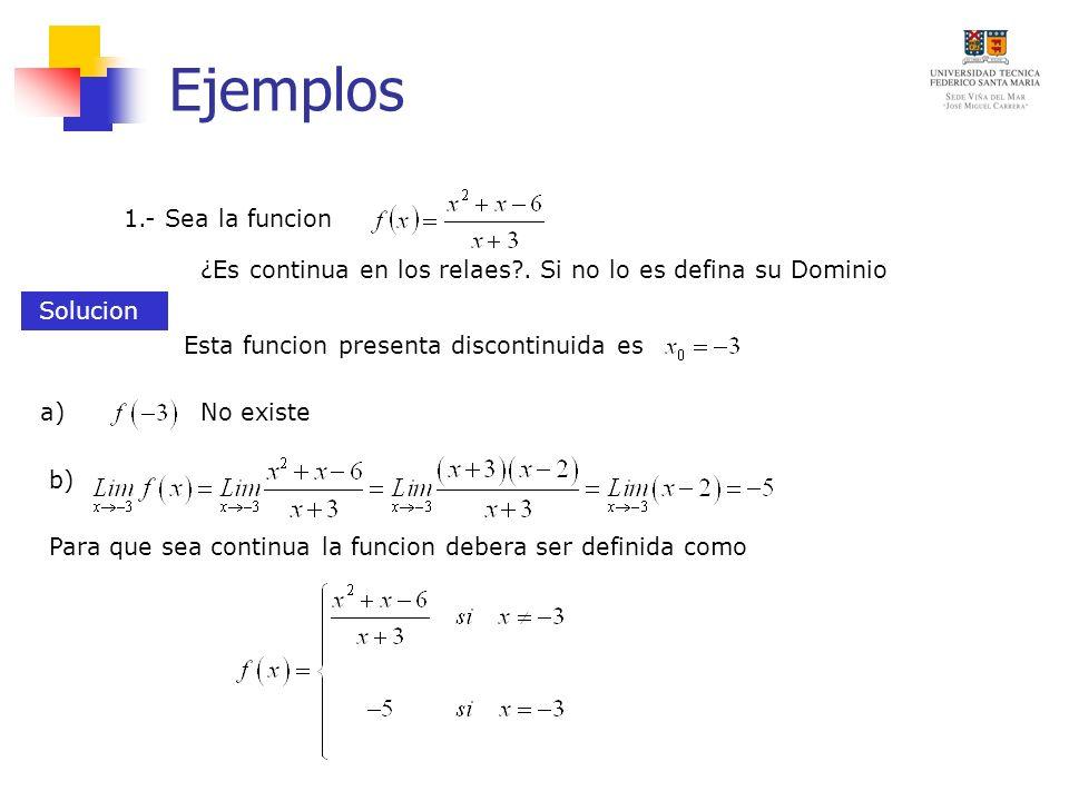 Ejemplos ¿Es continua en los relaes?. Si no lo es defina su Dominio 1.- Sea la funcion Solucion Esta funcion presenta discontinuida es No existea) b)