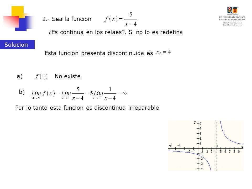 ¿Es continua en los relaes?. Si no lo es redefina 2.- Sea la funcion Solucion Esta funcion presenta discontinuida es No existea) b) Por lo tanto esta