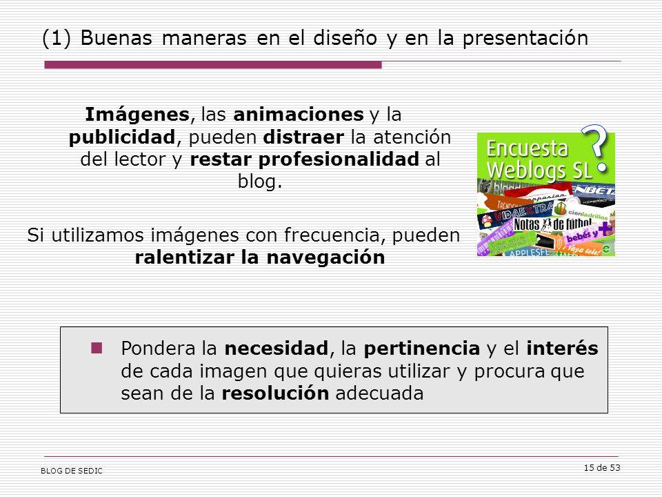 BLOG DE SEDIC 15 de 53 (1) Buenas maneras en el diseño y en la presentación Imágenes, las animaciones y la publicidad, pueden distraer la atención del lector y restar profesionalidad al blog.