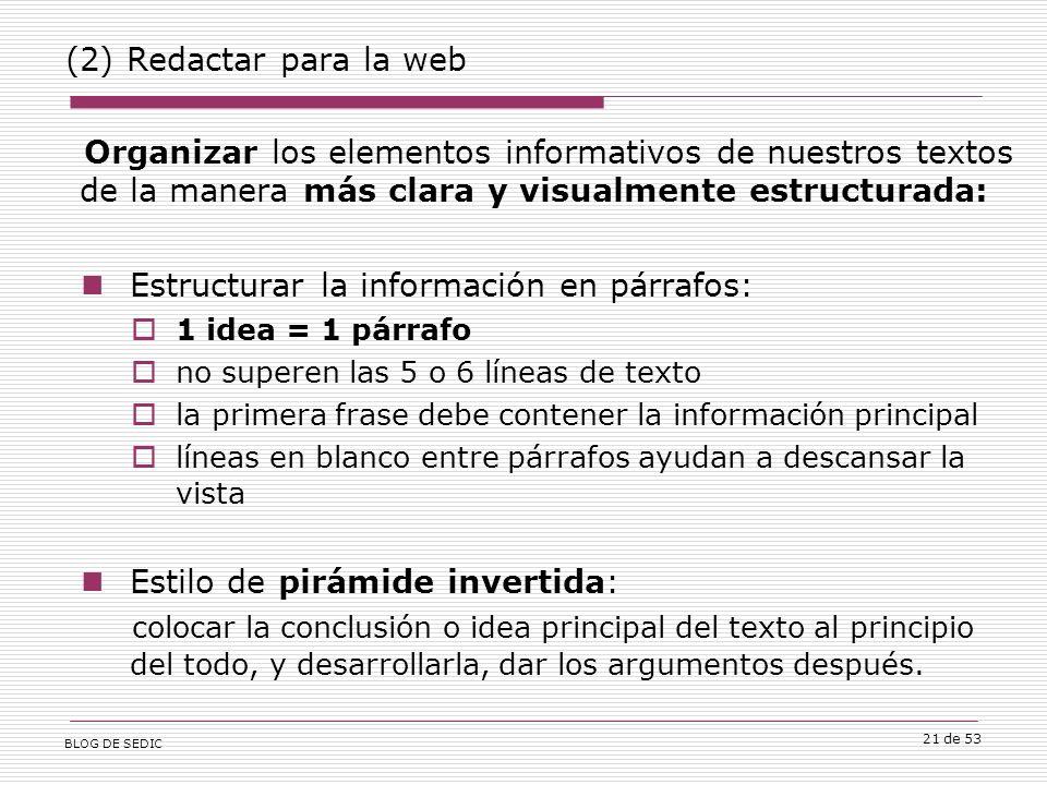 BLOG DE SEDIC 21 de 53 (2) Redactar para la web Organizar los elementos informativos de nuestros textos de la manera más clara y visualmente estructurada: Estructurar la información en párrafos: 1 idea = 1 párrafo no superen las 5 o 6 líneas de texto la primera frase debe contener la información principal líneas en blanco entre párrafos ayudan a descansar la vista Estilo de pirámide invertida: colocar la conclusión o idea principal del texto al principio del todo, y desarrollarla, dar los argumentos después.