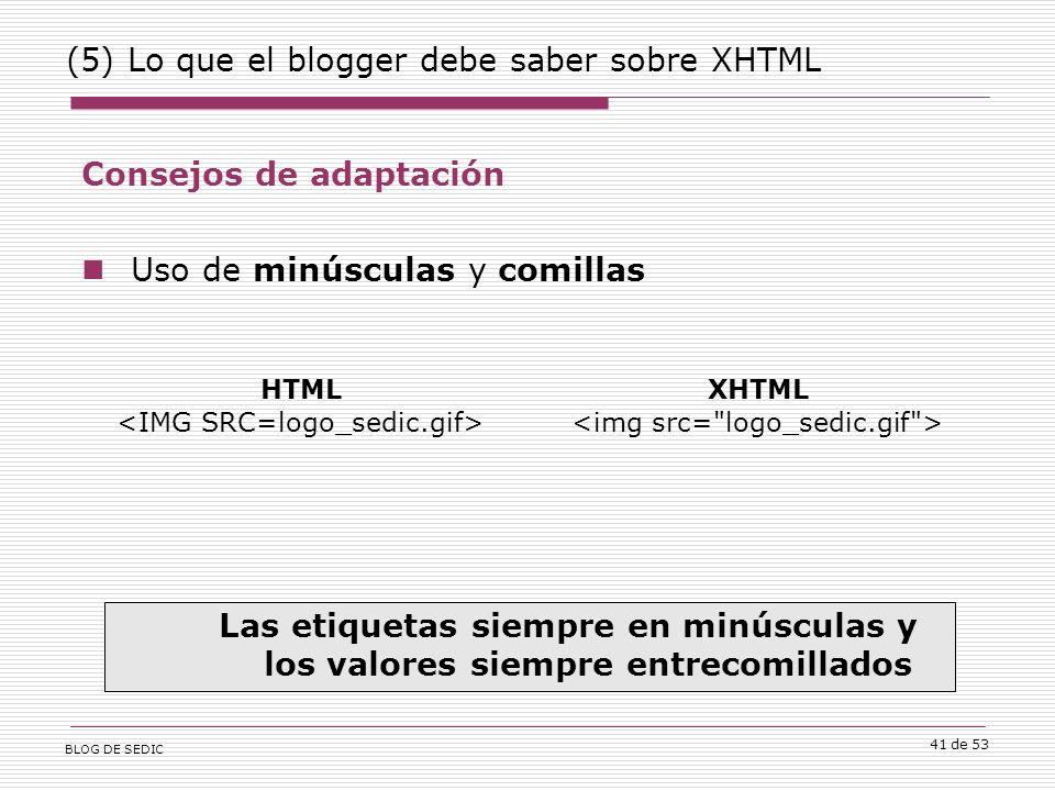 BLOG DE SEDIC 41 de 53 (5) Lo que el blogger debe saber sobre XHTML Consejos de adaptación Uso de minúsculas y comillas Las etiquetas siempre en minúsculas y los valores siempre entrecomillados HTML XHTML