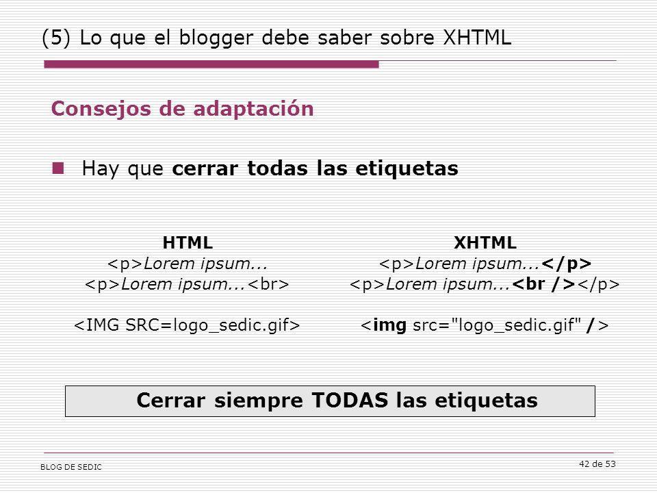 BLOG DE SEDIC 42 de 53 (5) Lo que el blogger debe saber sobre XHTML Consejos de adaptación Hay que cerrar todas las etiquetas Cerrar siempre TODAS las etiquetas HTML Lorem ipsum...