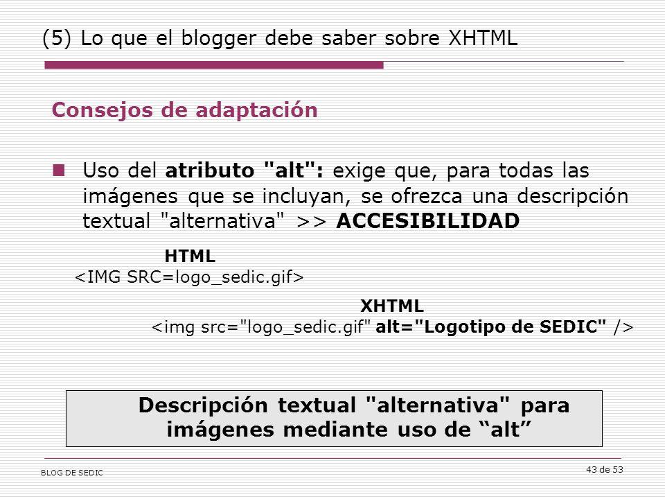 BLOG DE SEDIC 43 de 53 (5) Lo que el blogger debe saber sobre XHTML Consejos de adaptación Uso del atributo alt : exige que, para todas las imágenes que se incluyan, se ofrezca una descripción textual alternativa >> ACCESIBILIDAD Descripción textual alternativa para imágenes mediante uso de alt HTML XHTML