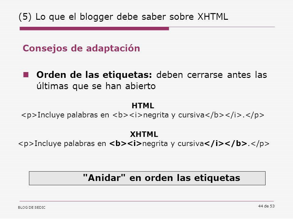 BLOG DE SEDIC 44 de 53 (5) Lo que el blogger debe saber sobre XHTML Consejos de adaptación Orden de las etiquetas: deben cerrarse antes las últimas que se han abierto Anidar en orden las etiquetas HTML Incluye palabras en negrita y cursiva.