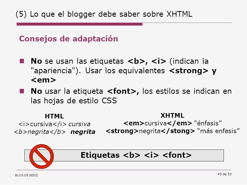 BLOG DE SEDIC 45 de 53 (5) Lo que el blogger debe saber sobre XHTML Consejos de adaptación No se usan las etiquetas, (indican la apariencia ).