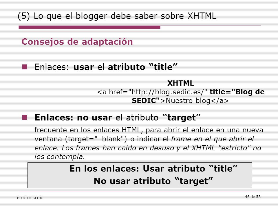 BLOG DE SEDIC 46 de 53 (5) Lo que el blogger debe saber sobre XHTML Consejos de adaptación Enlaces: usar el atributo title Enlaces: no usar el atributo target frecuente en los enlaces HTML, para abrir el enlace en una nueva ventana (target= _blank ) o indicar el frame en el que abrir el enlace.