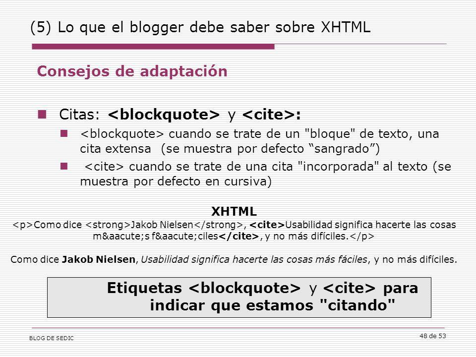 BLOG DE SEDIC 48 de 53 (5) Lo que el blogger debe saber sobre XHTML Consejos de adaptación Citas: y : cuando se trate de un bloque de texto, una cita extensa (se muestra por defecto sangrado) cuando se trate de una cita incorporada al texto (se muestra por defecto en cursiva) Etiquetas y para indicar que estamos citando XHTML Como dice Jakob Nielsen, Usabilidad significa hacerte las cosas más fáciles, y no más difíciles.