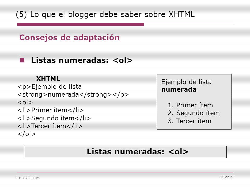 BLOG DE SEDIC 49 de 53 (5) Lo que el blogger debe saber sobre XHTML Consejos de adaptación Listas numeradas: XHTML Ejemplo de lista numerada Primer ítem Segundo ítem Tercer ítem Ejemplo de lista numerada 1.