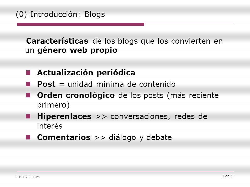 BLOG DE SEDIC 5 de 53 (0) Introducción: Blogs Características de los blogs que los convierten en un género web propio Actualización periódica Post = unidad mínima de contenido Orden cronológico de los posts (más reciente primero) Hiperenlaces >> conversaciones, redes de interés Comentarios >> diálogo y debate