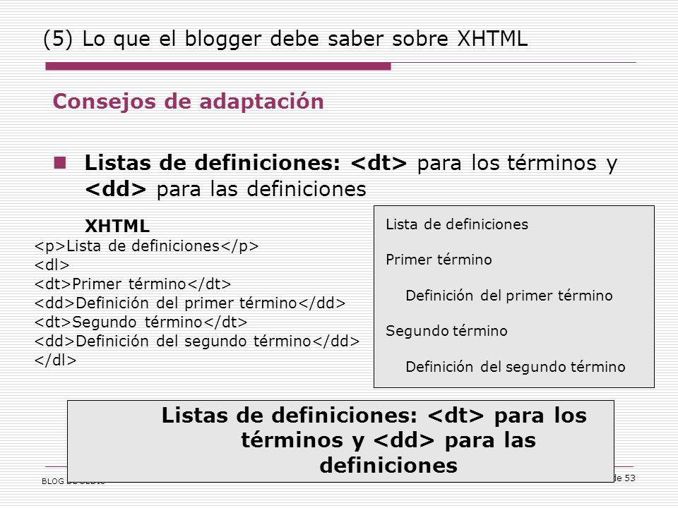 BLOG DE SEDIC 51 de 53 (5) Lo que el blogger debe saber sobre XHTML Consejos de adaptación Listas de definiciones: para los términos y para las definiciones XHTML Lista de definiciones Primer término Definición del primer término Segundo término Definición del segundo término Lista de definiciones Primer término Definición del primer término Segundo término Definición del segundo término