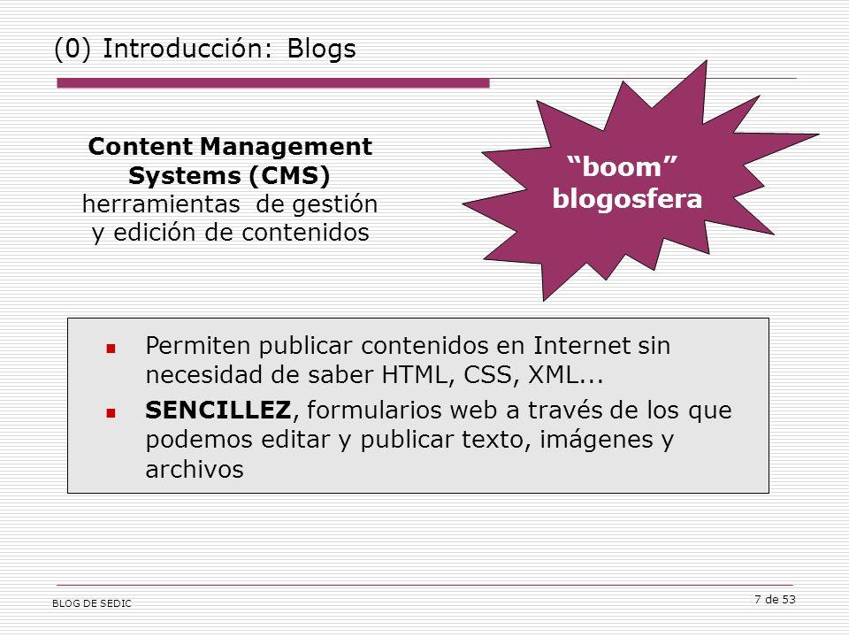 BLOG DE SEDIC 7 de 53 (0) Introducción: Blogs Content Management Systems (CMS) herramientas de gestión y edición de contenidos boom blogosfera Permiten publicar contenidos en Internet sin necesidad de saber HTML, CSS, XML...