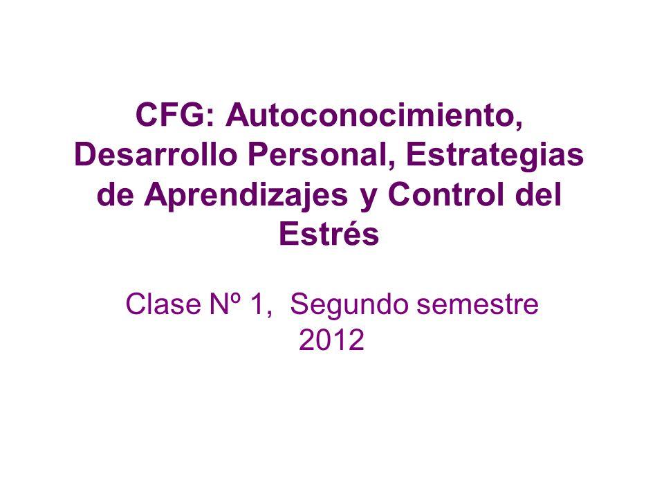 CFG: Autoconocimiento, Desarrollo Personal, Estrategias de Aprendizajes y Control del Estrés Clase Nº 1, Segundo semestre 2012