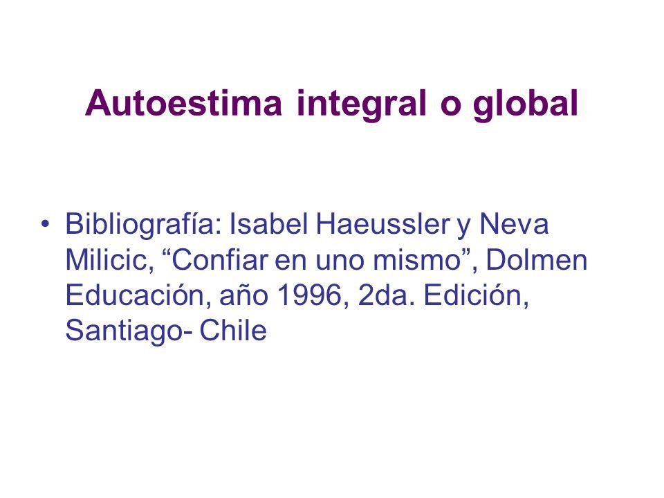 Autoestima integral o global Bibliografía: Isabel Haeussler y Neva Milicic, Confiar en uno mismo, Dolmen Educación, año 1996, 2da. Edición, Santiago-