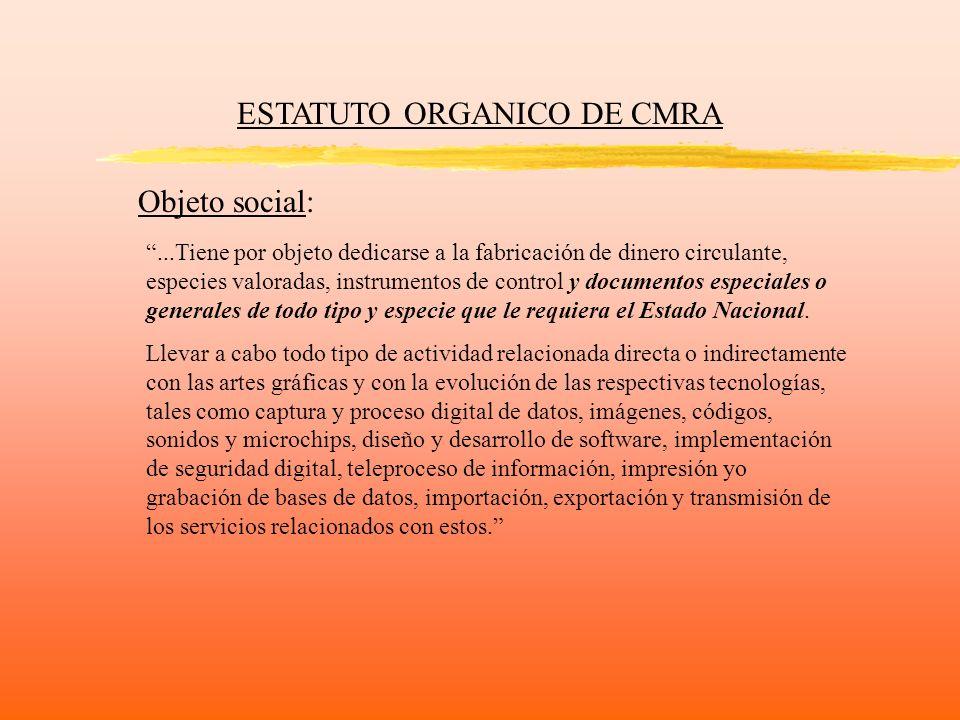ESTATUTO ORGANICO DE CMRA Objeto social:...Tiene por objeto dedicarse a la fabricación de dinero circulante, especies valoradas, instrumentos de contr