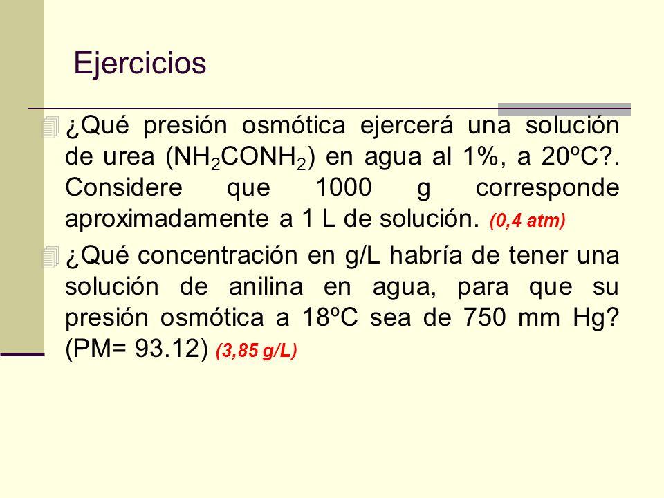 Ejercicios 4 ¿Qué presión osmótica ejercerá una solución de urea (NH 2 CONH 2 ) en agua al 1%, a 20ºC?. Considere que 1000 g corresponde aproximadamen