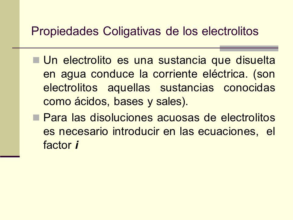 Propiedades Coligativas de los electrolitos Un electrolito es una sustancia que disuelta en agua conduce la corriente eléctrica. (son electrolitos aqu