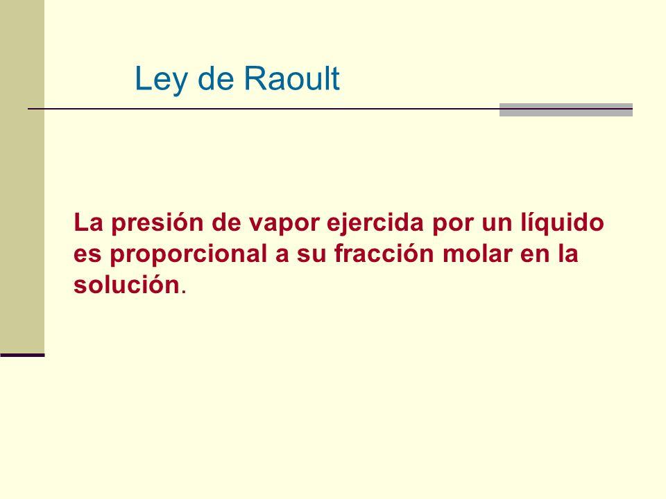 La presión de vapor ejercida por un líquido es proporcional a su fracción molar en la solución. Ley de Raoult