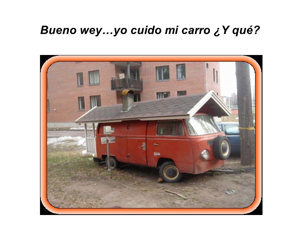 Bueno wey…yo cuido mi carro ¿Y qué?