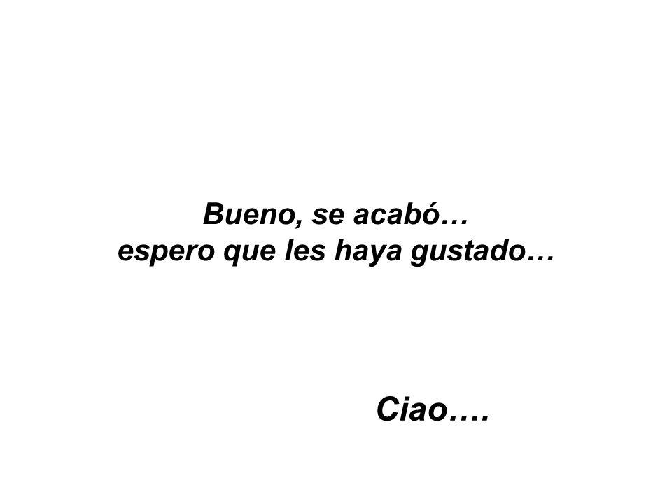 Bueno, se acabó… espero que les haya gustado… Ciao….